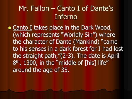 "Mr. Fallon – Canto I of Dante's Inferno Canto I takes place in the Dark Wood, (which represents ""Worldly Sin"") where the character of Dante (Mankind) ""came."