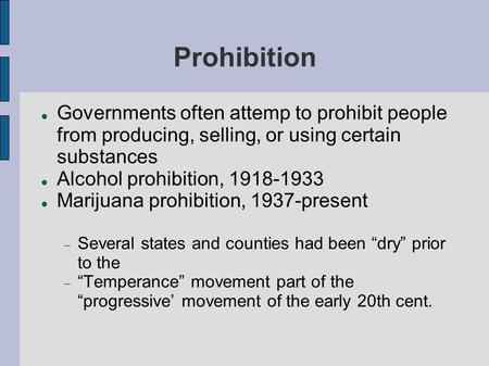 Prohibition Governments often attemp to prohibit people from producing, selling, or using certain substances Alcohol prohibition, 1918-1933 Marijuana prohibition,