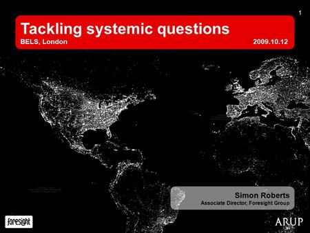 1 Tackling systemic questions BELS, London2009.10.12 Simon Roberts Associate Director, Foresight Group.