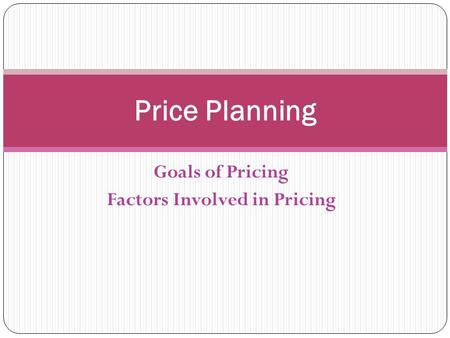 Goals of Pricing Factors Involved in Pricing Price Planning.