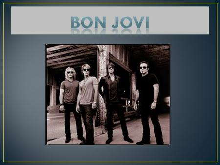 Formed in 1983 Band Members: Jon Bon Jovi, Tico Torres, Richie Sambora, David Bryan and Alec John Such Sayreville, New Jersey Hugh McDonald joined in.