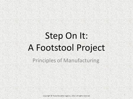 Step On It: A Footstool Project Principles of Manufacturing Copyright © Texas Education Agency, 2012. All rights reserved 1.
