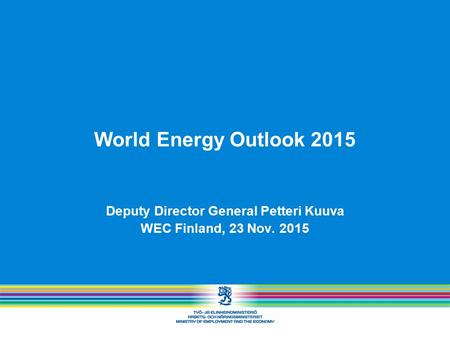 World Energy Outlook 2015 Deputy Director General Petteri Kuuva WEC Finland, 23 Nov. 2015.