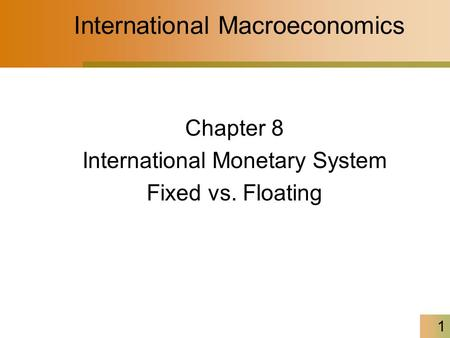 1 International Macroeconomics Chapter 8 International Monetary System Fixed vs. Floating.