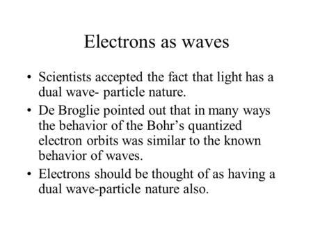 Electrons as waves Scientists accepted the fact that light has a dual wave- particle nature. De Broglie pointed out that in many ways the behavior of the.