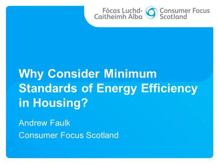 Why Consider Minimum Standards of Energy Efficiency in Housing? Andrew Faulk Consumer Focus Scotland.