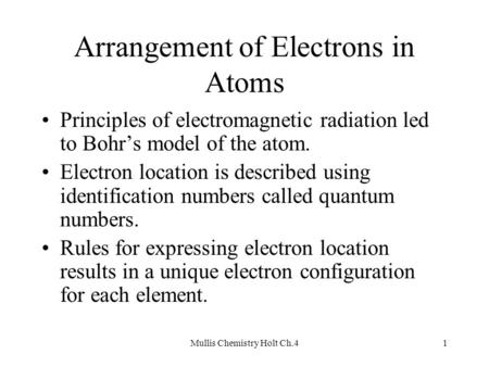 Mullis Chemistry Holt Ch.41 Arrangement of Electrons in Atoms Principles of electromagnetic radiation led to Bohr's model of the atom. Electron location.