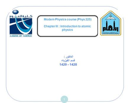 Modern Physics course (Phys 225) Chapter III : Introduction to atomic physics 1 الدكتور : قسم الفيزياء 1429 - 1428.