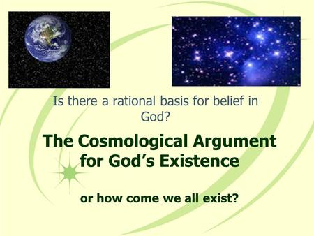 The Cosmological Argument for God's Existence or how come we all exist? Is there a rational basis for belief in God?