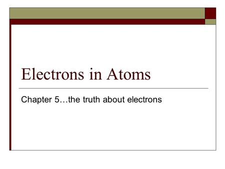 Electrons in Atoms Chapter 5…the truth about electrons.