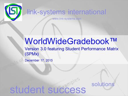 Solutions link-systems international www.link-systems.com student success WorldWideGradebook™ Version 3.0 featuring Student Performance Matrix (SPMx) December.