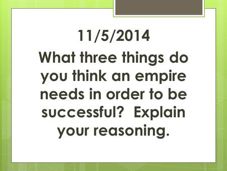 11/5/2014 What three things do you think an empire needs in order to be successful? Explain your reasoning.