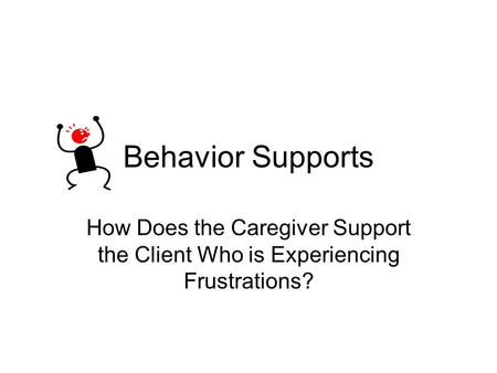 Behavior Supports How Does the Caregiver Support the Client Who is Experiencing Frustrations?