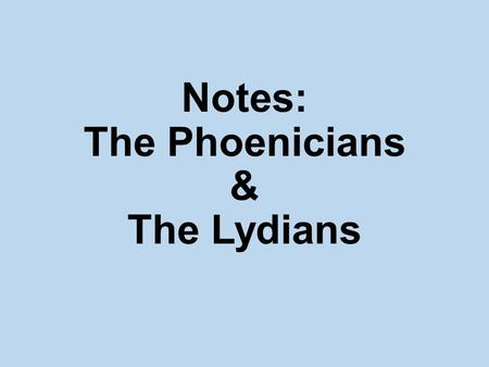 Notes: The Phoenicians & The Lydians. Phoenicians Lived near the sea and depended on it for their living.