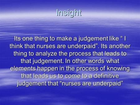 "Insight Its one thing to make a judgement like "" I think that nurses are underpaid"". Its another thing to analyze the process that leads to that judgement."