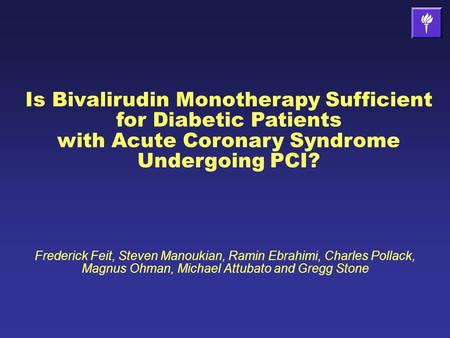 Is Bivalirudin Monotherapy Sufficient for Diabetic Patients with Acute Coronary Syndrome Undergoing PCI? Frederick Feit, Steven Manoukian, Ramin Ebrahimi,