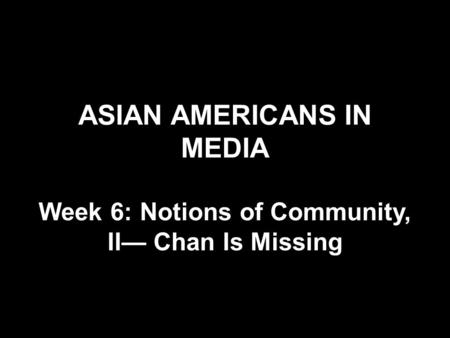 ASIAN AMERICANS IN MEDIA Week 6: Notions of Community, II— Chan Is Missing.