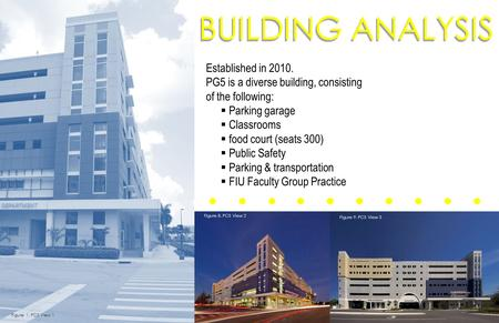 BUILDING ANALYSIS Established in 2010. PG5 is a diverse building, consisting of the following:  Parking garage  Classrooms  food court (seats 300) 