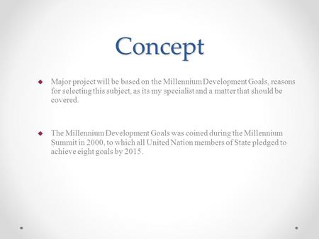 Concept  Major project will be based on the Millennium Development Goals, reasons for selecting this subject, as its my specialist and a matter that should.