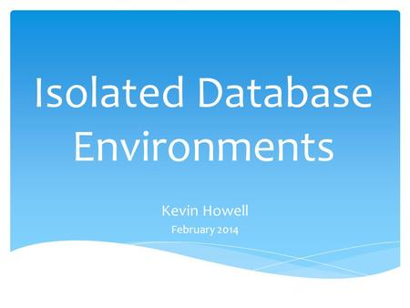 Isolated Database Environments Kevin Howell February 2014.