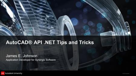 © 2012 Autodesk AutoCAD® API.NET Tips and Tricks James E. Johnson Application Developer for Synergis Software.