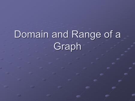 Domain and Range of a Graph. Domain The domain of a graph is displayed by the set of all possible x-values or abscissas. In this example, the domain continues.