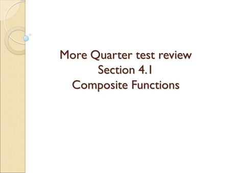 More Quarter test review Section 4.1 Composite Functions.