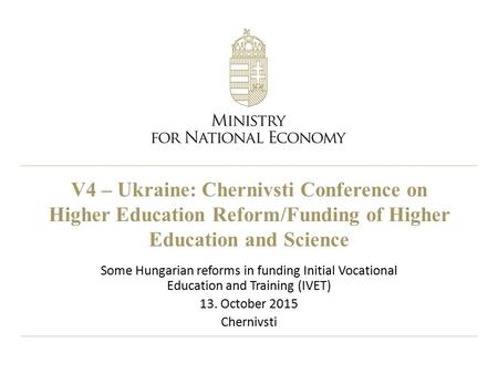 V4 – Ukraine: Chernivsti Conference on Higher Education Reform/Funding of Higher Education and Science Some Hungarian reforms in funding Initial Vocational.
