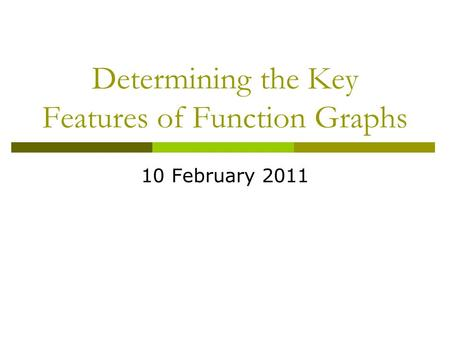 Determining the Key Features of Function Graphs 10 February 2011.