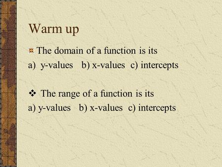 Warm up The domain of a function is its a)y-values b) x-values c) intercepts  The range of a function is its a) y-values b) x-values c) intercepts.
