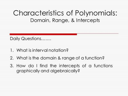 Characteristics of Polynomials: Domain, Range, & Intercepts 1.What is interval notation? 2.What is the domain & range of a function? 3.How do I find the.