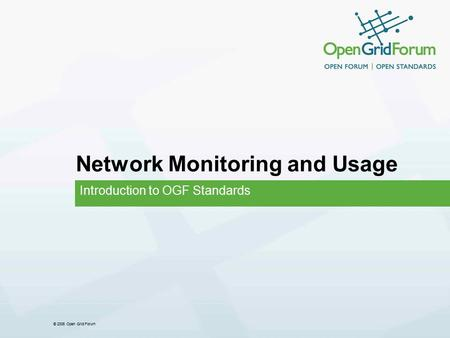 © 2006 Open Grid Forum Network Monitoring and Usage Introduction to OGF Standards.