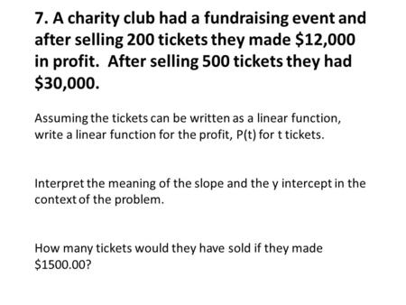 7. A charity club had a fundraising event and after selling 200 tickets they made $12,000 in profit. After selling 500 tickets they had $30,000. Assuming.