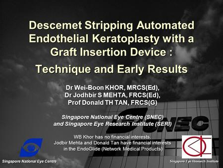 Descemet Stripping Automated Endothelial Keratoplasty with a Graft Insertion Device : Technique and Early Results Dr Wei-Boon KHOR, MRCS(Ed), Dr Jodhbir.