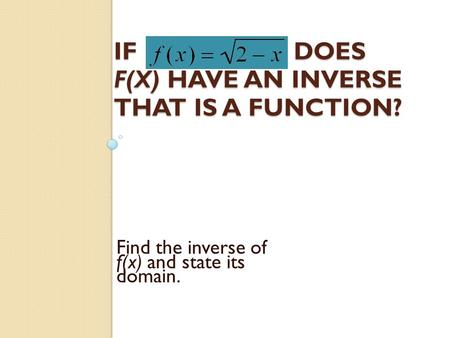 IFDOES F(X) HAVE AN INVERSE THAT IS A FUNCTION? Find the inverse of f(x) and state its domain.
