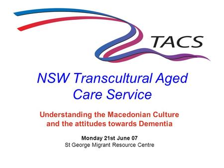 NSW Transcultural Aged Care Service Understanding the Macedonian Culture and the attitudes towards Dementia Monday 21st June 07 St George Migrant Resource.