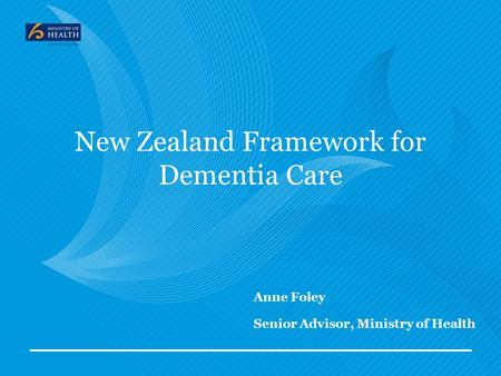 Anne Foley Senior Advisor, Ministry of Health New Zealand Framework for Dementia Care.