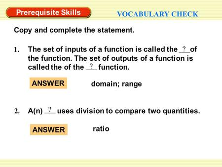 Prerequisite Skills VOCABULARY CHECK Copy and complete the statement. 2. A(n) uses division to compare two quantities. ? ? The set of inputs of a function.