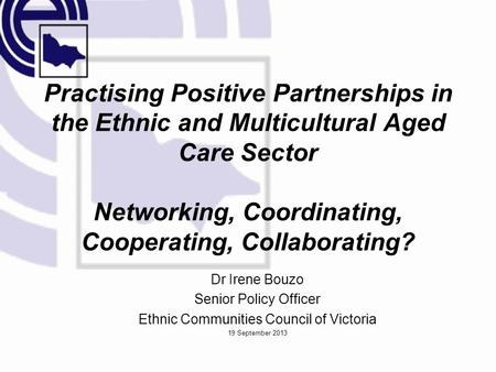 Practising Positive Partnerships in the Ethnic and Multicultural Aged Care Sector Networking, Coordinating, Cooperating, Collaborating? Dr Irene Bouzo.