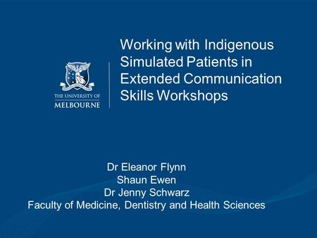 Working with Indigenous Simulated Patients in Extended Communication Skills Workshops Dr Eleanor Flynn Shaun Ewen Dr Jenny Schwarz Faculty of Medicine,