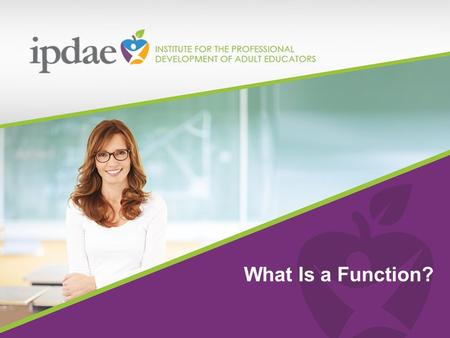 2015 The Institute for the Professional Development of Adult Educators What Is a Function?