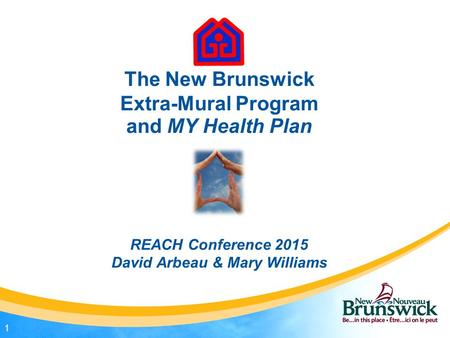 The New Brunswick Extra-Mural Program and MY Health Plan REACH Conference 2015 David Arbeau & Mary Williams 1.