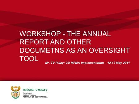 WORKSHOP - THE ANNUAL REPORT AND OTHER DOCUMETNS AS AN OVERSIGHT TOOL Mr. TV Pillay: CD MFMA Implementation – 12-13 May 2011.