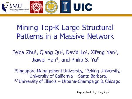 Mining Top-K Large Structural Patterns in a Massive Network Feida Zhu 1, Qiang Qu 2, David Lo 1, Xifeng Yan 3, Jiawei Han 4, and Philip S. Yu 5 1 Singapore.