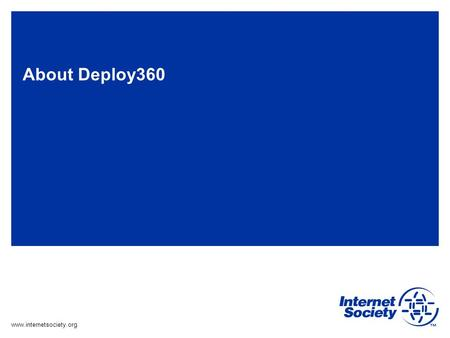 Www.internetsociety.org About Deploy360. The Internet Society About Deploy360 The Challenge: –The IETF creates protocols based on open standards, but.