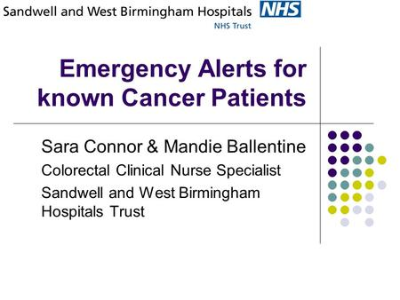 Emergency Alerts for known Cancer Patients Sara Connor & Mandie Ballentine Colorectal Clinical Nurse Specialist Sandwell and West Birmingham Hospitals.