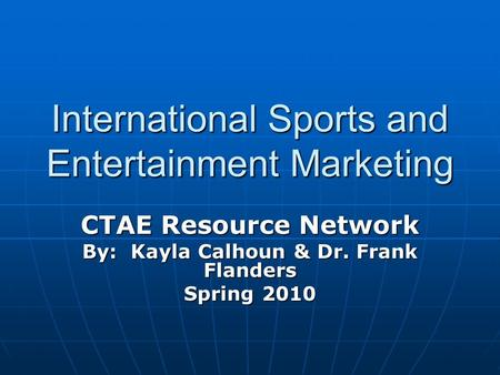 International Sports and Entertainment Marketing CTAE Resource Network By: Kayla Calhoun & Dr. Frank Flanders Spring 2010.