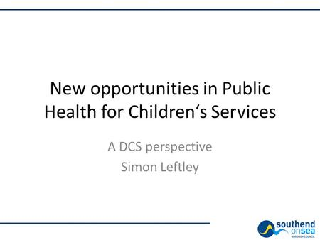 New opportunities in Public Health for Children's Services A DCS perspective Simon Leftley.