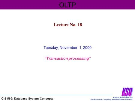 "Kansas State University Department of Computing and Information Sciences CIS 560: Database System Concepts Tuesday, November 1, 2000 ""Transaction processing"""