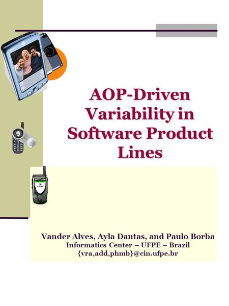 AOP-Driven Variability in Software Product Lines Vander Alves, Ayla Dantas, and Paulo Borba Informatics Center – UFPE – Brazil